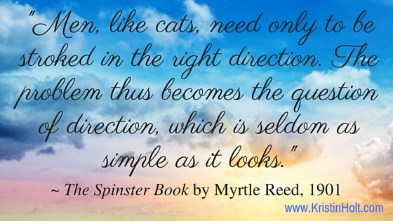 "Kristin Holt | Spinster Book, quote: ""Men, like cats, need only to be stroked in the right direction. The problem thus becomes the question of direction, which is seldom as simple as it looks."" ~ Myrtle Reed, 1901."