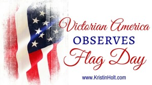 Kristin Holt | Victorian America Observes Flag Day. Related to Victorian America Celebrates Independence Day.