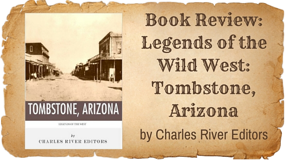 Kristin Holt | Book Review: Legends of the Wild West: Tombstone, Arizona by Charles River Editors