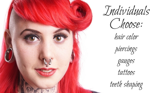 Individuals Choose all kinds of alterations: hair color, piercings, gauges, tattoos, and teeth shaping