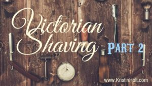 Kristin Holt | Victorian Shaving, Part 2 of 2