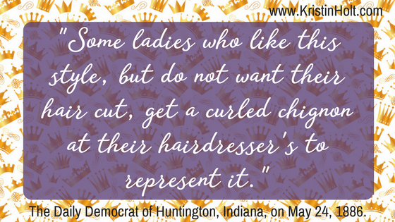 """Some ladies who like this style, but do not want their hair cut, get a curled chignon at their hairdresser's to represent it."" Quote from The Daily Democrat of Huntington, Indiana on May 24, 1888. Posted by Author Kristin Holt."