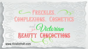 Freckles, Complexions, Cosmetics, and Victorian Beauty Concoctions by USA Today Bestselling Author.