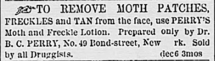 Removes moth patches, freckles, and suntan. The Charleston Daily News of Charleston, South Carolina, on January 1, 1870. Posted in Freckles, Complexions, Cosmetics, and Victorian Beauty Concoctions by Author Kristin Holt.