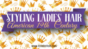 Kristin Holt | Styling Ladies' Hair, American 19th Century