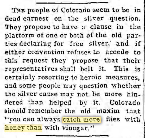 "Kristin Holt | No Matter How You Say It... From The Los Angeles Times of Los Angeles, California, April 27, 1892. ""you can always catch more flies with honey than with vinegar."" Old, but not old enough for 1879... oops.... but unless you make a reader stop and think, 'hmm... I'm reading a story...', some things pass."