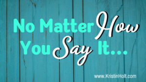 """No Matter How You Say It..."" by USA Today Bestselling Author Kristin Holt"