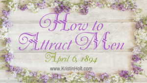 Kristin Holt | How to Attract Men: April 6, 1894. Related to Courtship, Old West Style.