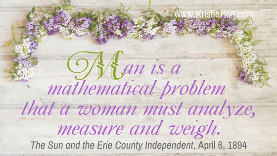 "Kristin Holt | How to Attract Men. Quote: ""Man is a mathematical problem that a woman must analyze, measure and weigh."" from The Sun and the Erie County Independent. April 6, 1894."