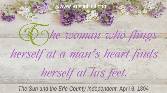 "Kristin Holt | How to Attract Men, quote: ""The woman who flings herself at a man's heart finds herself at his feet."" The Sun and Erie County Independent, April 6, 1894."