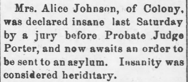 "Kristin Holt | ""Nineteenth Century Problems"". Garnett Journal of Garnett, Kansas, April 26, 1899. Mrs. Alice Johnson... declared insane last Saturday by a jury before Probate Judge Porter...to be sent to an asylum. Insanity was considered hereditary."""