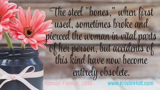 "Kristin Holt | Corsets: Damaging Woman's Intelligence (1880). ""The steel 'bones,' when first used, sometimes broke and pierced the women in vital parts of her person, but accidents of this kind have now become entirely obsolete."" Kansas Farmer, 1880."