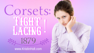 Kristin Holt | Corsets: Tight Lacing! 1879. Related to: Defect in Form: Evils of Tight Lacing (a.k.a. Corsets), 1897.