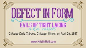 "Kristin Holt | Defect in Form: Evils of Tight Lacing, a.k.a. corsets."" Chicago Daily Tribune, 1897."