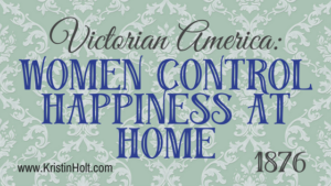 Kristin Holt | Victorian America: Women Control Happiness at Home (1876). Related to Victorian America: Women Responsible for Domestic Happiness (1860).