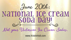 Kristin Holt | June 20th: National Ice Cream Soda Day! Not your Victorian Ice Cream Sodas. In same blog series as Soda Fountain: 19th Century Courtship.