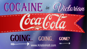 Kristin Holt | Cocaine in Victorian Coca-Cola: Going... Going... Gone? In same blog series as Soda Fountain: 19th Century Courtship.