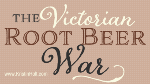 Kristin Holt | The Victorian Root Beer War. In same blog series as Soda Fountain: 19th Century Courtship.