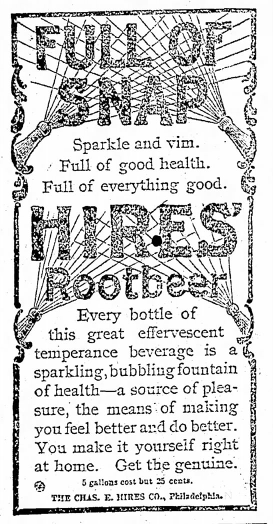 Kristin Holt | The Victorian Root Beer War. Hires Rootbeer: Full of Snap, Sparkle and Vim. Full of Good health. Full of everything good. An effervescent temperance beverage. The Salt Lake Tribune of Salt Lake City, Utah Territory, 24 June 1895.