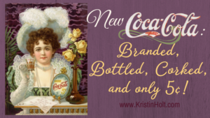 Kristin Holt | New Cocoa-Cola: Branded, Bottled, Corked, and only 5 cents! Related to Victorian Era: The American West.