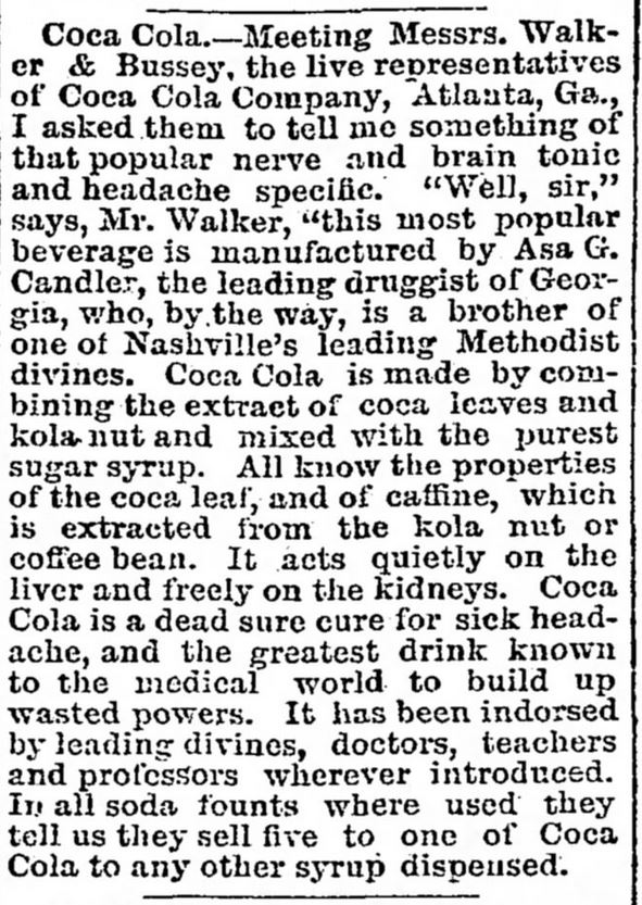 "Kristin Holt | New at the Soda Fountain: Coca-Cola! Ad in ""article form"" from The Tennessean, of Nashville, TN. June 27, 1888. Full text reads: ""Coca Cola.--Meeting Messrs. Walker & Bussey, the live representatives of Coca Cola Company, Atlanta, Ga., I asked them to tell me something of that popular nerve and brain tonic and headache specific. ""Well, sir,"" says, Mr. Walker, ""This most popular beverage is manufactured by Asa G. Candler, the leading druggist of Georgia, who, by the way, is a brother of one of Nashville's leading Methodist divines. Coca Cola is made by combining the extract of coca leaves and kola nut and mixed with the purest sugar syrup. All know the properties of the coca leaf, and of caffine, which is extracted from the kola nut or coffee bean. It acts quietly on the liver and freely on the kidneys. Coca Cola is a dead sure cure for sick-headache, and the greatest drink known to the medical world to build up wasted powers. It has been indorsed by leading divines, doctors, teachers and professors wherever introduced. In all soda founts where used they tell us they sell five to one of Coca Cola to any other syrup dispensed."""