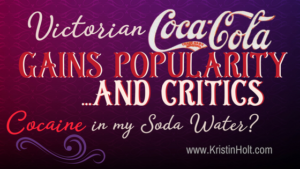 Kristin Holt | Victorian Coca-Cola Gains Popularity... and Critics (Cocain in my Soda Water?) In same blog series as Soda Fountain: 19th Century Courtship.