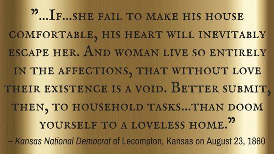 "Kristin Holt | Victorian America: Women Responsible for Domestic Happiness (1860). Quote: ""...If...she fail to make his house comfortable, his heart will inevitably escape her. And woman live so entirely in the affections, that without love their existence is a void. Better submit, then, to household tasks... than doom yourself to a loveless home."""