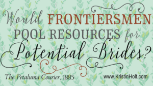 Kristin Holt | Would Frontiersmen Pool Resources for Potential Brides? Related to Series Description: Prosperity's Mail-Order Brides.