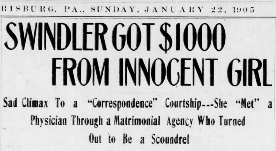 "Kristin Holt | ""Swindler Got $1000 From Innocent Girl""; Sad Climax to a ""Correspondence"" Courtship---She ""Met"" a Physician Through a Matrimonial Agency Who Turned Out to Be a Scoundrel. Published in The Courier of Harrisburg, Pennsylvania on January 22, 1905."