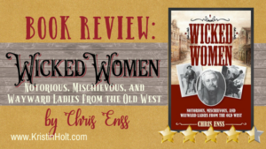 Kristin Holt | BOOK REVIEW: Wicked Women: Notorious, Mischevious, and Wayward Ladies from the Old West