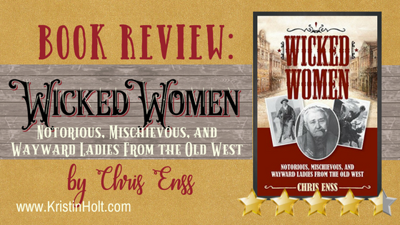 BOOK REVIEW: Wicked Women: Notorious, Mischievous, and Wayward Ladies from the Old West by Chris Enss
