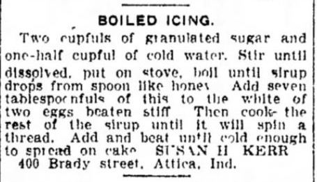 Kristin Holt   Vintage Cake Recipes. A boiled icing recipe calling for granulated sugar, water, and egg whites. Submitted by Susan H. Kerr of Brady Street, Attica, Indiana. Published in The Indianapolis Star on May 9, 1911.