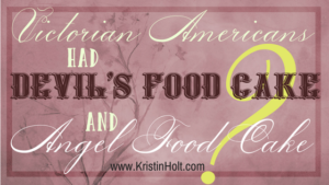 Link to: Victorian Americans had Devil's Food Cake and Angel Food Cake? by Kristin Holt.