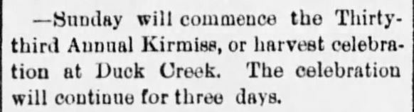 """Kristin Holt   Victorian America's Harvest Celebrations. From Green Bay Press-Gazette of Green Bay, Wisconsin, August 15, 1890: """"Sunday will commence the Thirty-third Annual Kirmiss, or harvest celebration at Duck Creek. The celebration will continue for three days."""""""