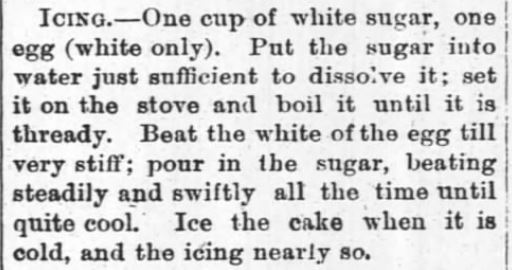 Kristin Holt   Vintage Cake Recipes. An icing recipe (egg white and sugar), boiled. From The Monroeville Breeze of Monroeville, Indiana on July 31, 1884.