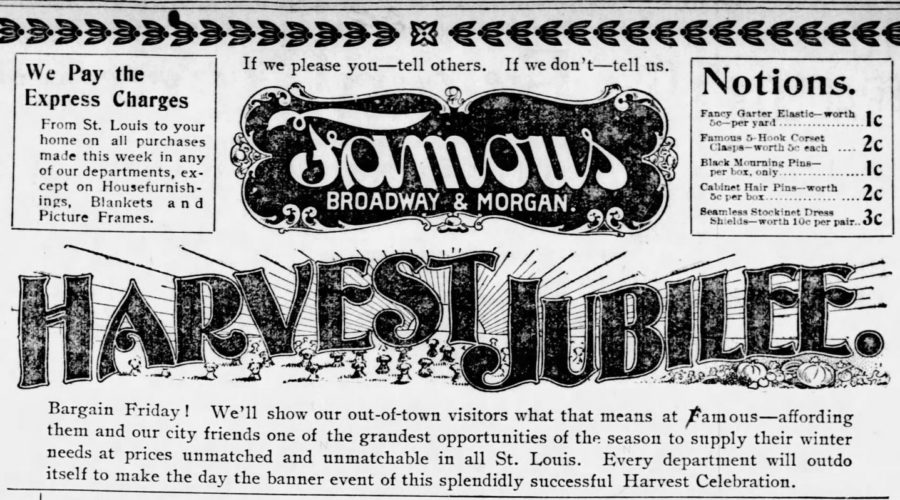Kristin Holt   Victorian America's Harvest Celebrations. From St. Louis Post-Dispatch of St. Louis, Missouri, October 5, 1899: advertisement for Famous department store on Braodway & Morgan streets, a Harvest Jubilee sale.