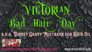Kristin Holt | Victorian Bad Hair Day, a.k.a. Turkey Gravy Mistaken for Hair Oil