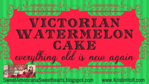 Kristin Holt | Victorian Watermelon Cake: Everything Old is New Again. Related to Cool Desserts for a Victorian Summer Evening.
