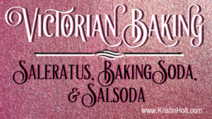 Kristin Holt | Victorian Baking: Saleratus, Bakign Soda, and Salsoda
