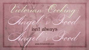 Victorian Cooking: Angel's Food isn't always Angel's Food by Author Kristin Holt.