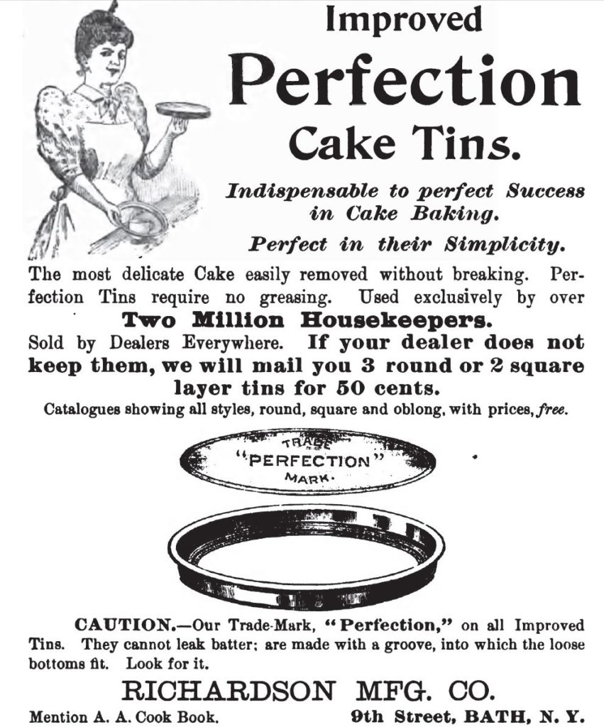"Kristin Holt | Victorian Cake: Tins, Pans, Moulds -- Advertisement for Improved Perfection Cake Tins. Illustrated with round cake pan, shallow in comparison to today's. ""Improved Perfection Cake Tins. Indispensable to perfect Success in Cake Baking. Perfect in their Simplicity. The most delicate Cake is easily removed without breaking. Perfection tins require no greasing."" Advertisement published in Three Hundred Tested Recipes, 2nd Edition, December 1895."