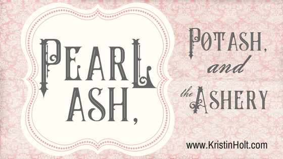"""Kristin Holt - """"Pearl Ash, Potash, and the Ashery"""" by USA Today Bestselling Author Kristin Holt."""