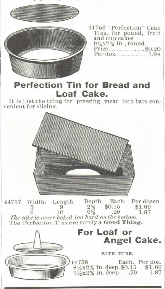 "Kristin Holt | Victorian Cake: Tins, Pans, Moulds -- ""Perfection"" Cake Tins (for pound, fruit, and cup cakes [term for the recipe, not the size of finished cakes], and ""Perfection"" Tin for Bread and Loaf Cake. Angel Cake with Tube (""perfection"" style). Advertisements in the 1895 Montgomery Ward Spring and Summer Catalog."