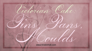 Kristin Holt | Victorian Cake: Tins, Pans, Moulds. Related to Victorian Baking: Saleratus, Baking Soda, and Salsoda.