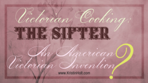 Victorian Cooking: The Sifter ~ An American Victorian Invention? by Author Kristin Holt