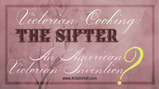Victorian Cooking: The Sifter ~ An American Victorian Invention?