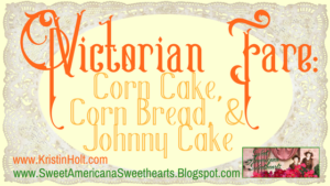 Kristin Holt | Victorian Fare: Corn Cake, Corn Bread, & Johnny Cake. Related to Victorian Baking: Saleratus, Baking Soda, and Salsoda.