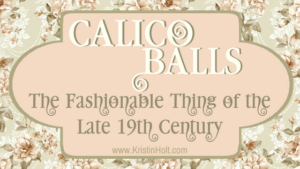 "Kristin Holt - ""Calico Balls: The Fashionable Thing of the Late 19th Century"" by USA Today Bestselling Author Kristin Holt. Related to Courtship, Old West Style."