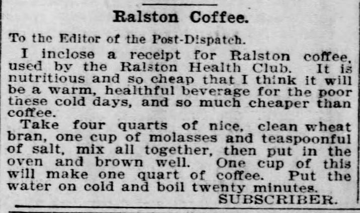 "Kristin Holt | Victorian Coffee. ""Ralston Coffee"" ~ a recipe for a wheat bran substitute: ""A warm, healthful beverage for the poor these cold days, and so much cheaper than coffee."" Published in St. Louis Post-Dispatch of St. Louis, Missouri on February 1, 1897."