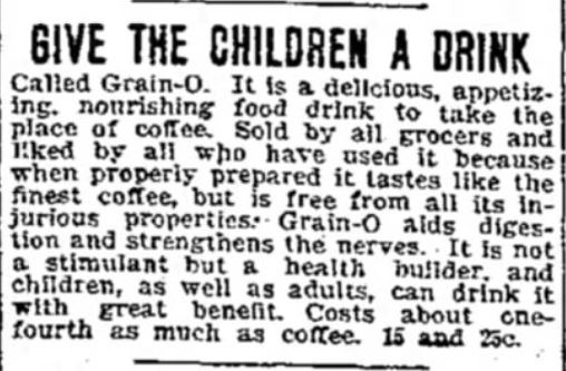 "Kristin Holt | Victorian Coffee. ""Give the Children a Drink""; called Grain-O, it is a delicious, appetizing, nourishing food drink to take the place of coffee. Advertisement published in The Daily Iowa Capitol of Des Moines, Iowa. July 7, 1899."